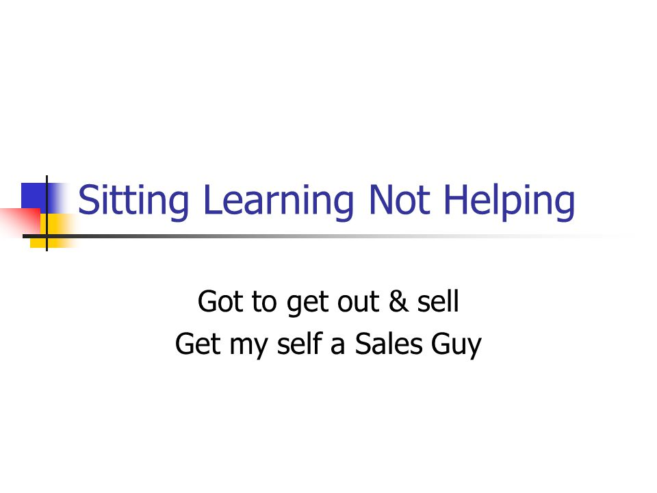 Sitting Learning Not Helping Got to get out & sell Get my self a Sales Guy