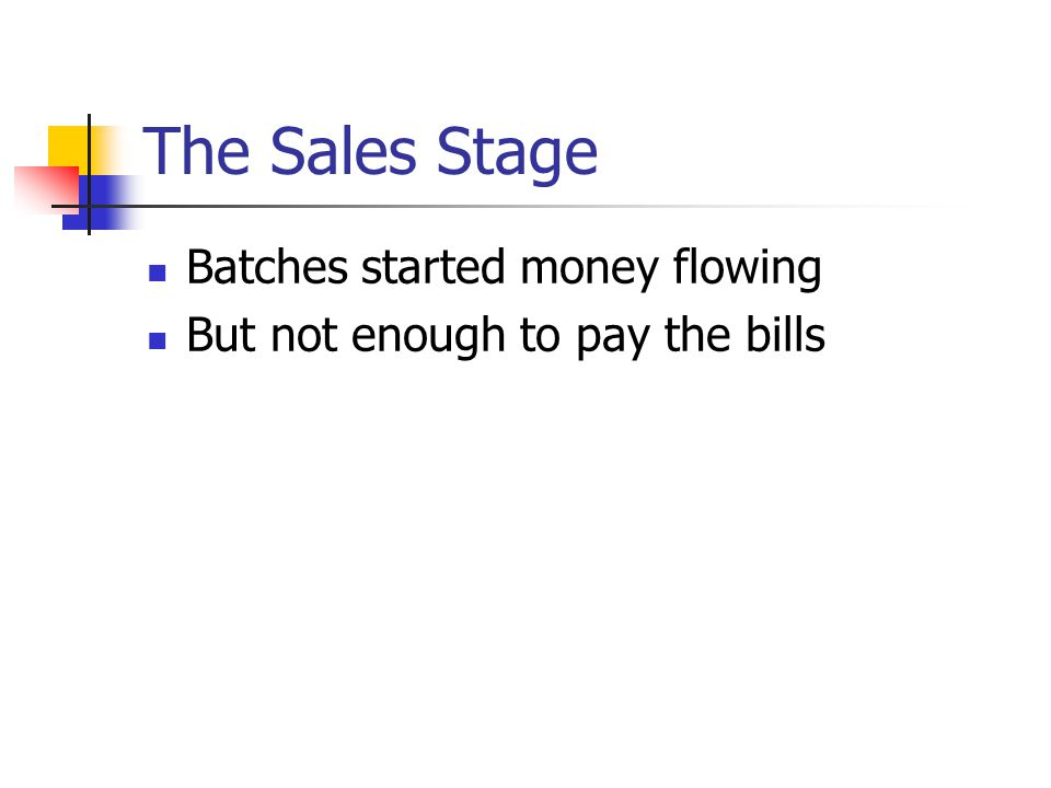 The Sales Stage Batches started money flowing But not enough to pay the bills
