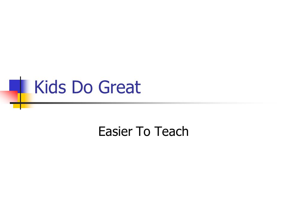 Kids Do Great Easier To Teach