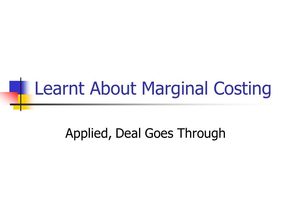 Learnt About Marginal Costing Applied, Deal Goes Through