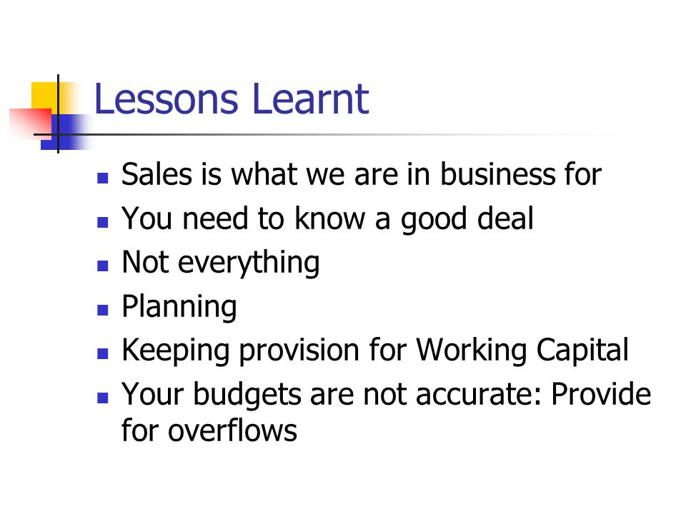 Lessons Learnt Sales is what we are in business for You need to know a good deal Not everything Planning Keeping provision for Working Capital Your budgets are not accurate: Provide for overflows