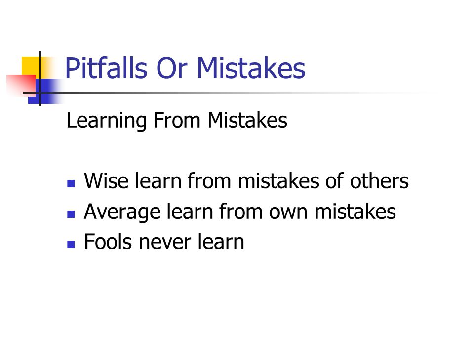Pitfalls Or Mistakes Learning From Mistakes Wise learn from mistakes of others Average learn from own mistakes Fools never learn