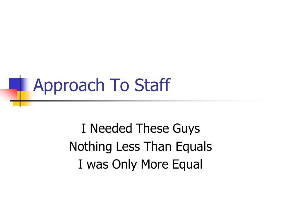 Approach To Staff I Needed These Guys Nothing Less Than Equals I was Only More Equal