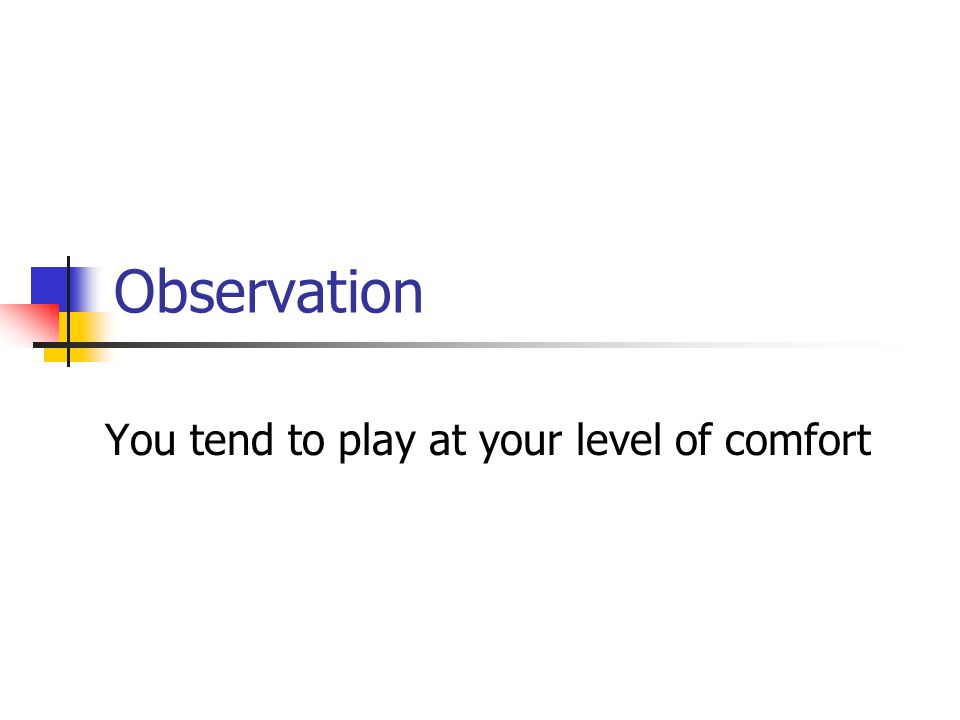 Observation You tend to play at your level of comfort