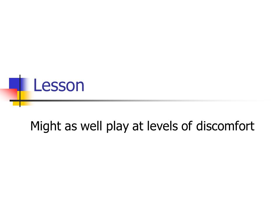 Lesson Might as well play at levels of discomfort