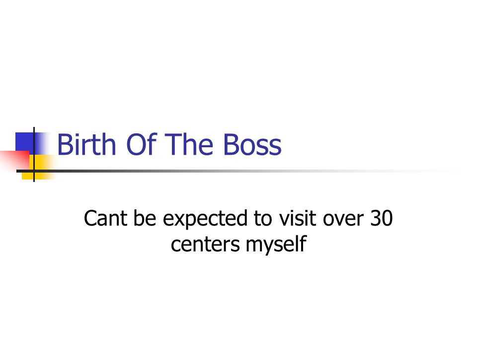 Birth Of The Boss Cant be expected to visit over 30 centers myself