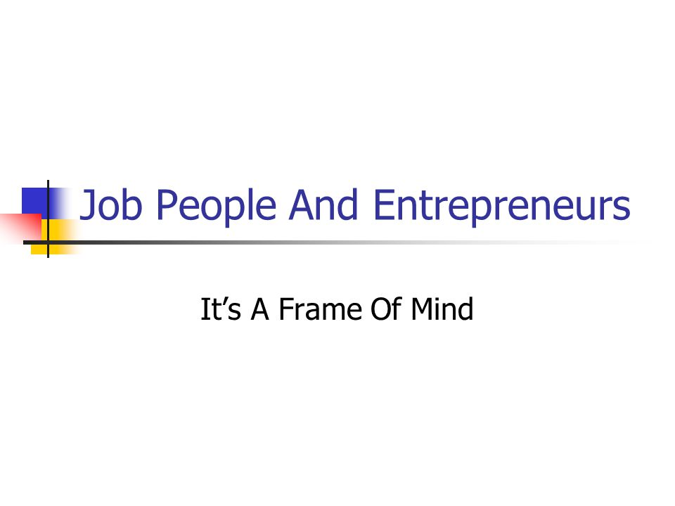 Job People And Entrepreneurs It's A Frame Of Mind