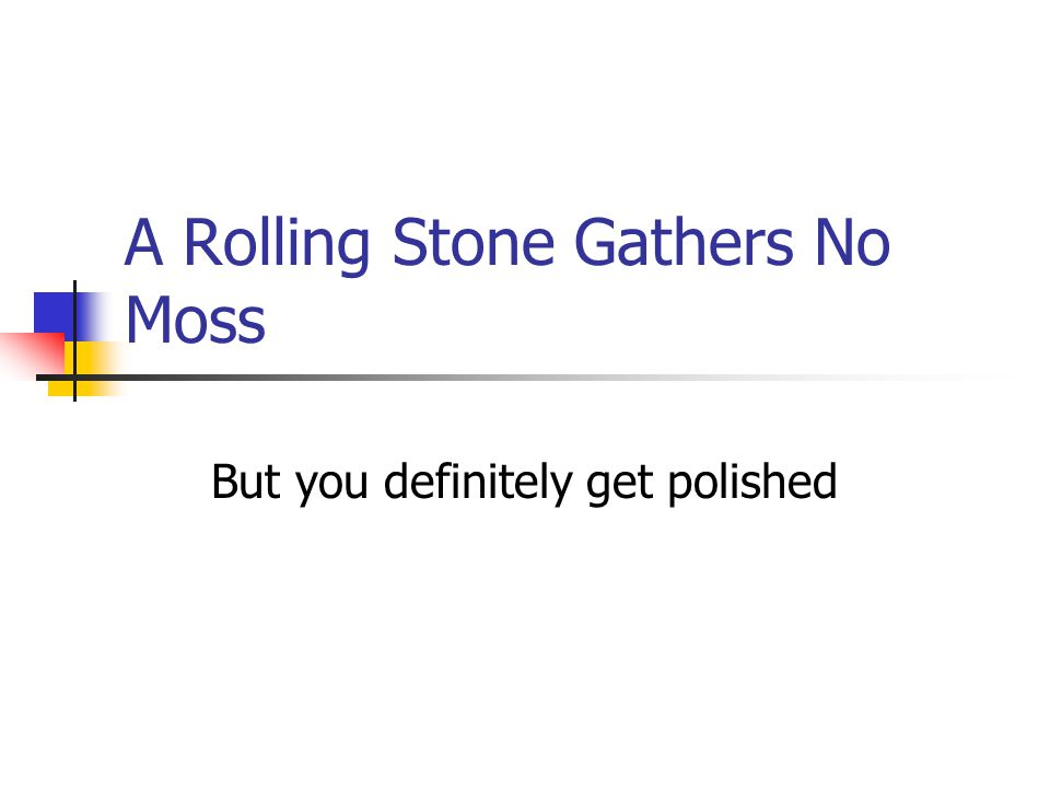 A Rolling Stone Gathers No Moss But you definitely get polished