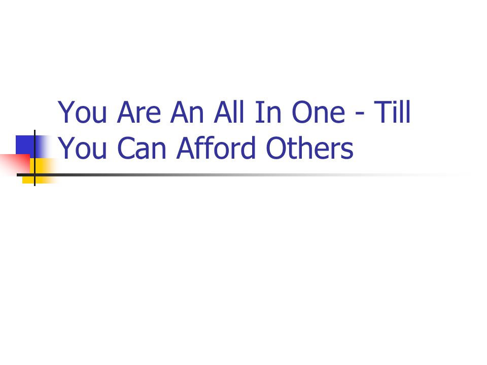 You Are An All In One - Till You Can Afford Others
