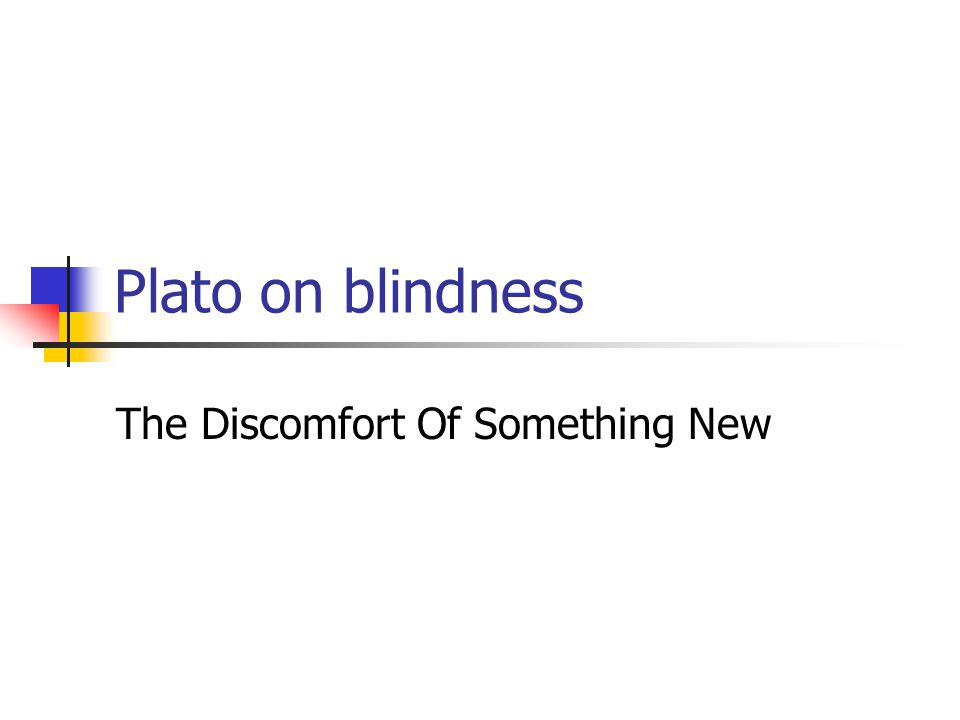 Plato on blindness The Discomfort Of Something New