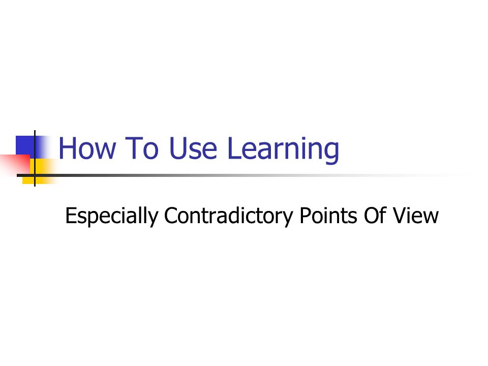 How To Use Learning Especially Contradictory Points Of View