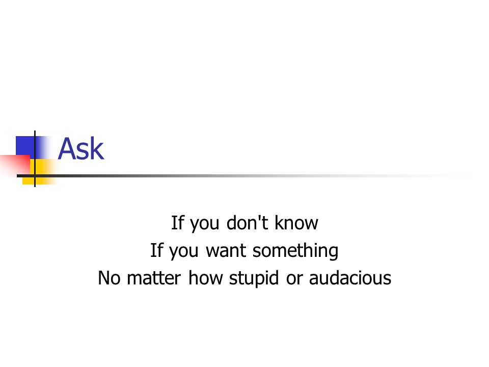 Ask If you don t know If you want something No matter how stupid or audacious