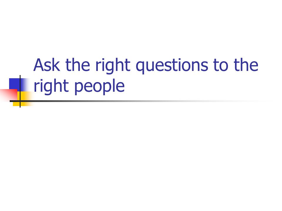 Ask the right questions to the right people