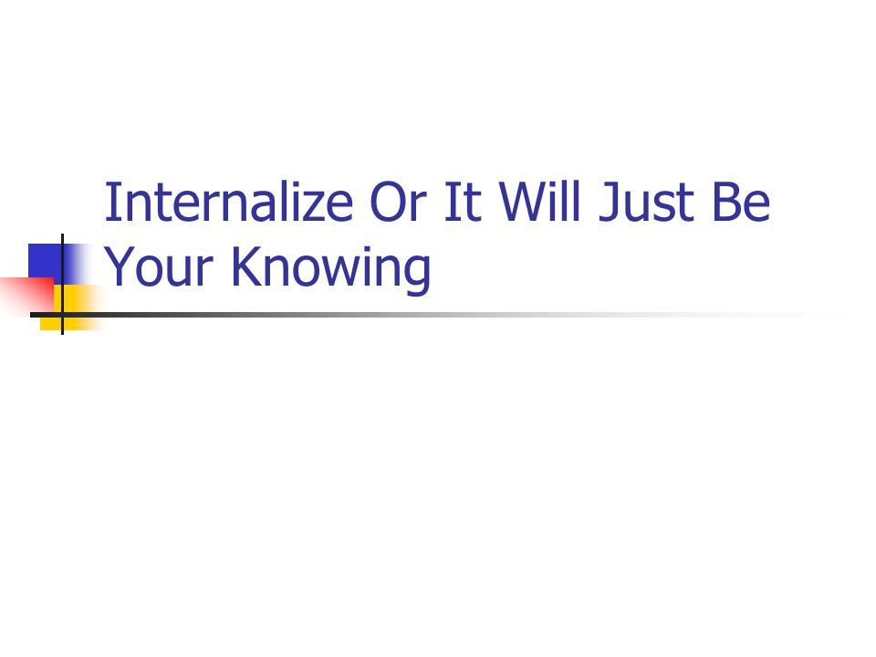 Internalize Or It Will Just Be Your Knowing