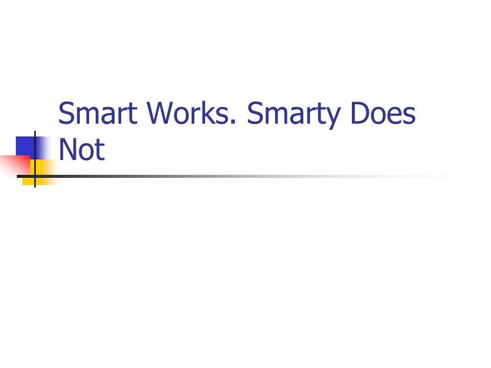 Smart Works. Smarty Does Not