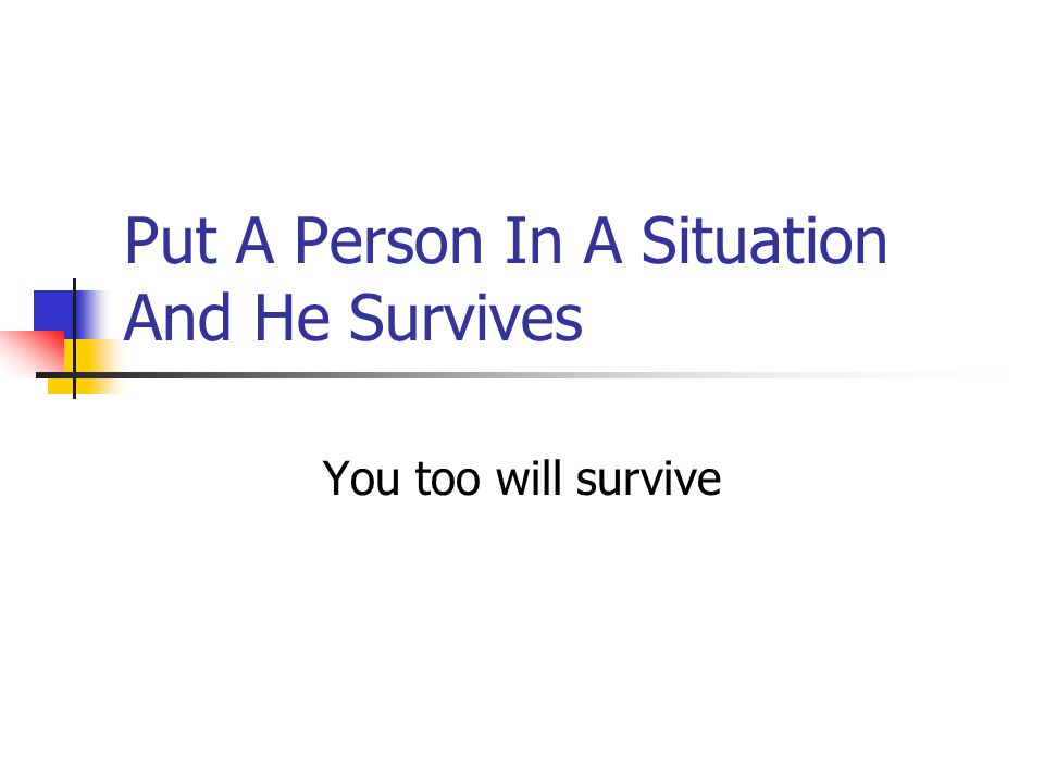 Put A Person In A Situation And He Survives You too will survive