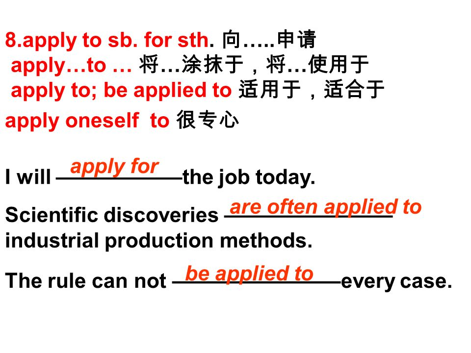 8.apply to sb. for sth. 向 ….. 申请 apply…to … 将 … 涂抹于,将 … 使用于 apply to; be applied to 适用于,适合于 apply oneself to 很专心 I will ——————the job today. Scientifi
