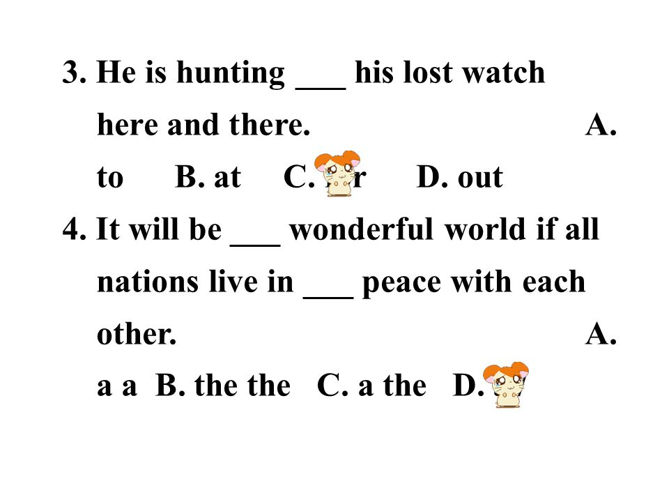 3. He is hunting ___ his lost watch here and there. A. to B. at C. for D. out 4. It will be ___ wonderful world if all nations live in ___ peace with