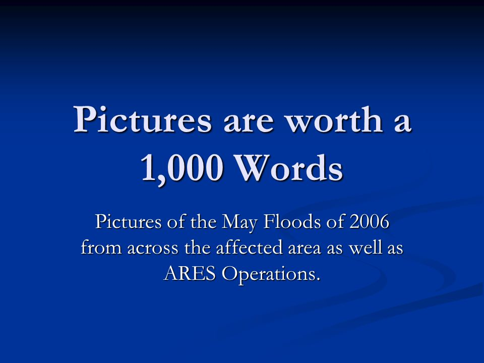 Pictures are worth a 1,000 Words Pictures of the May Floods of 2006 from across the affected area as well as ARES Operations.