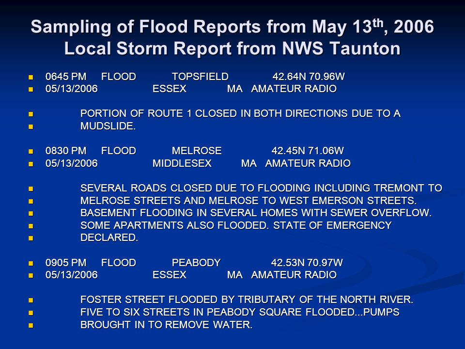 Sampling of Flood Reports from May 13 th, 2006 Local Storm Report from NWS Taunton 0645 PM FLOOD TOPSFIELD 42.64N 70.96W 0645 PM FLOOD TOPSFIELD 42.64N 70.96W 05/13/2006 ESSEX MA AMATEUR RADIO 05/13/2006 ESSEX MA AMATEUR RADIO PORTION OF ROUTE 1 CLOSED IN BOTH DIRECTIONS DUE TO A PORTION OF ROUTE 1 CLOSED IN BOTH DIRECTIONS DUE TO A MUDSLIDE.