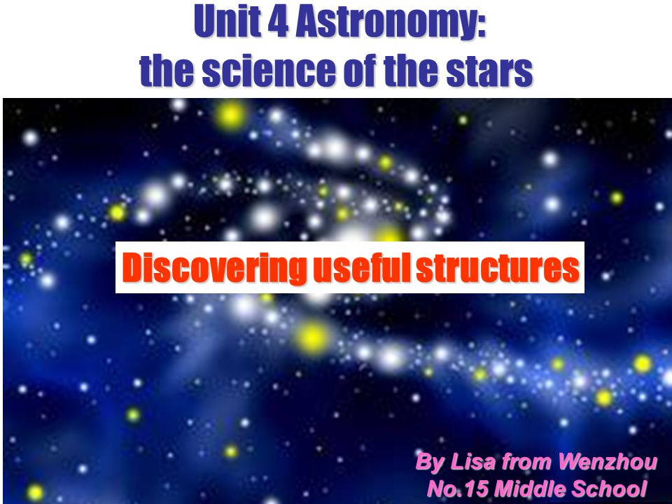 Unit 4 Astronomy: the science of the stars Subject Clause & Writing By Lisa from Wenzhou No.15 Middle School Discovering useful structures