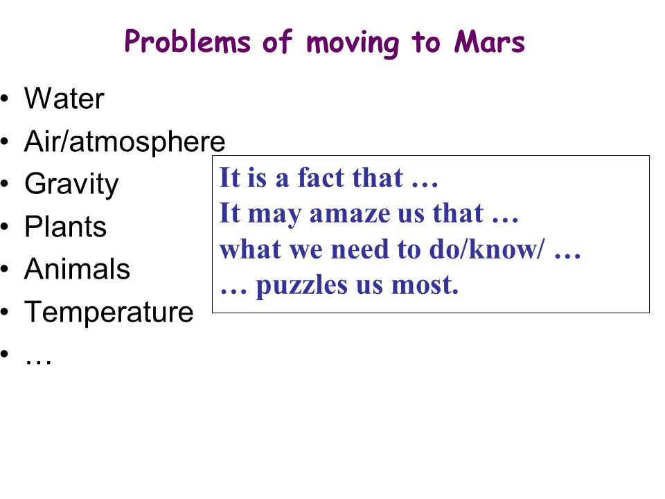 Water Air/atmosphere Gravity Plants Animals Temperature … Problems of moving to Mars It is a fact that … It may amaze us that … what we need to do/know/ … … puzzles us most.