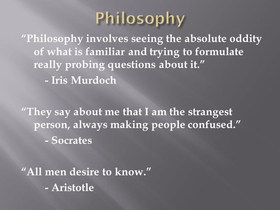 Philosophy involves seeing the absolute oddity of what is familiar and trying to formulate really probing questions about it. - Iris Murdoch They say about me that I am the strangest person, always making people confused. - Socrates All men desire to know. - Aristotle