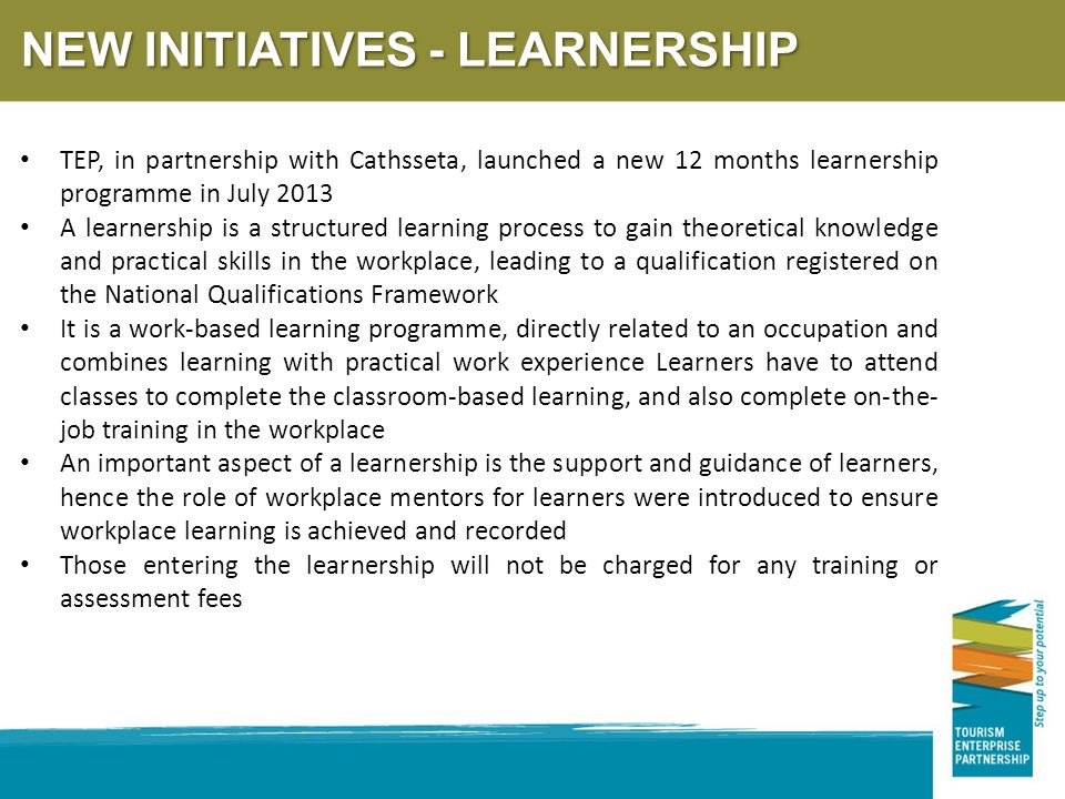 TEP, in partnership with Cathsseta, launched a new 12 months learnership programme in July 2013 A learnership is a structured learning process to gain theoretical knowledge and practical skills in the workplace, leading to a qualification registered on the National Qualifications Framework It is a work-based learning programme, directly related to an occupation and combines learning with practical work experience Learners have to attend classes to complete the classroom-based learning, and also complete on-the- job training in the workplace An important aspect of a learnership is the support and guidance of learners, hence the role of workplace mentors for learners were introduced to ensure workplace learning is achieved and recorded Those entering the learnership will not be charged for any training or assessment fees NEW INITIATIVES - LEARNERSHIP