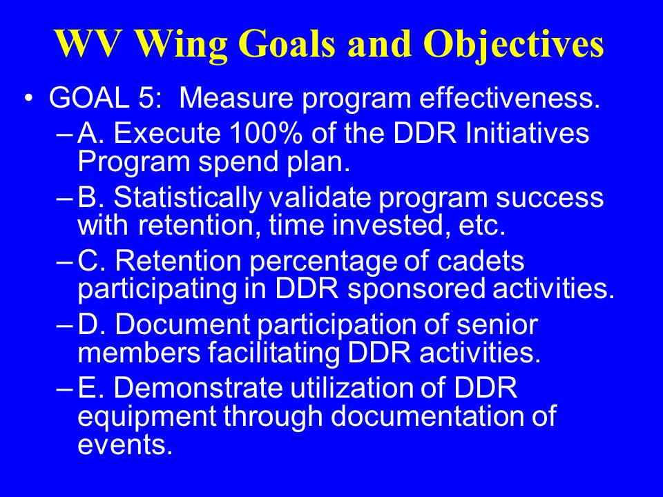 WV Wing Goals and Objectives GOAL 4: Develop a financial plan consistent with the DDR goals and objectives. –A. 100% of reports and reimbursements sub