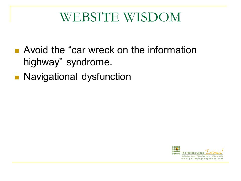 WEBSITE WISDOM Avoid the car wreck on the information highway syndrome. Navigational dysfunction