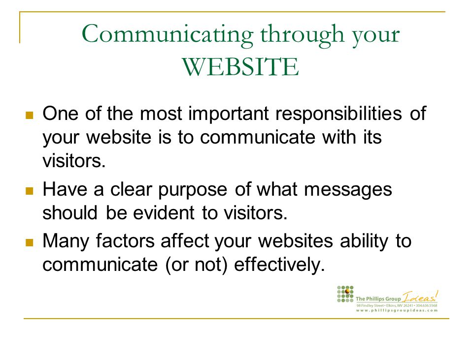Communicating through your WEBSITE One of the most important responsibilities of your website is to communicate with its visitors.