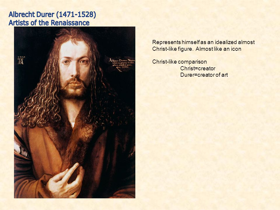 Represents himself as an idealized almost Christ-like figure. Almost like an icon Christ-like comparison Christ=creator Durer=creator of art