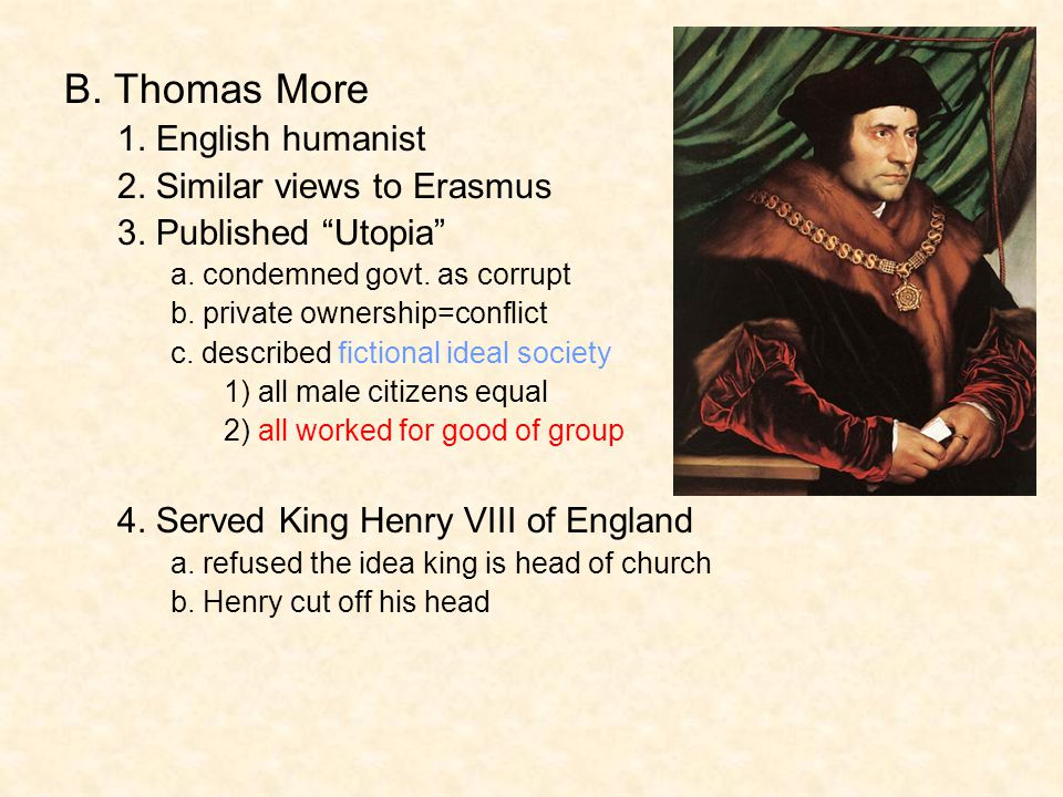 "B. Thomas More 1. English humanist 2. Similar views to Erasmus 3. Published ""Utopia"" a. condemned govt. as corrupt b. private ownership=conflict c. de"