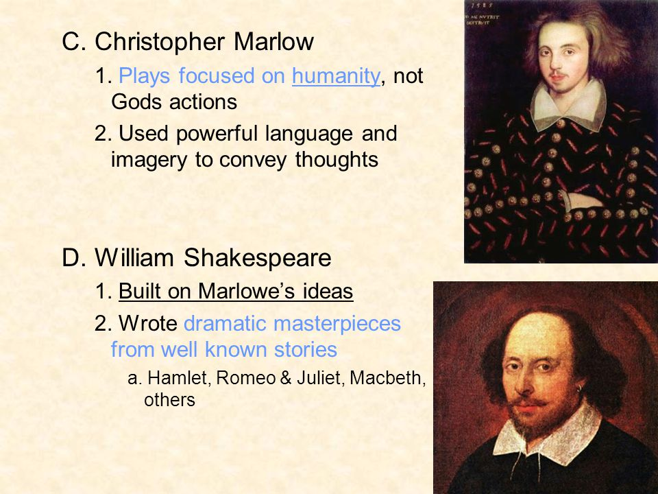 C. Christopher Marlow 1. Plays focused on humanity, not Gods actions 2. Used powerful language and imagery to convey thoughts D. William Shakespeare 1