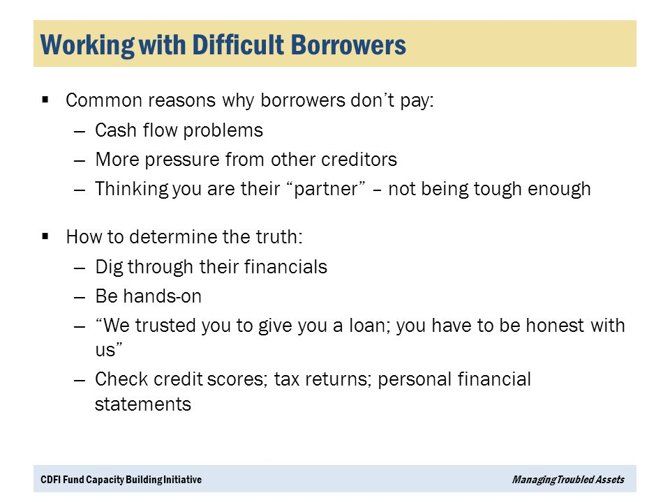 Working with Difficult Borrowers  Common reasons why borrowers don't pay: – Cash flow problems – More pressure from other creditors – Thinking you ar