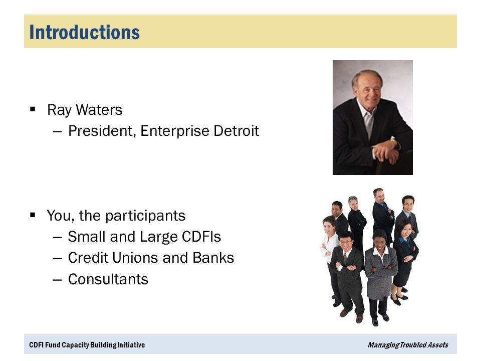 Introductions  Ray Waters – President, Enterprise Detroit  You, the participants – Small and Large CDFIs – Credit Unions and Banks – Consultants CDF
