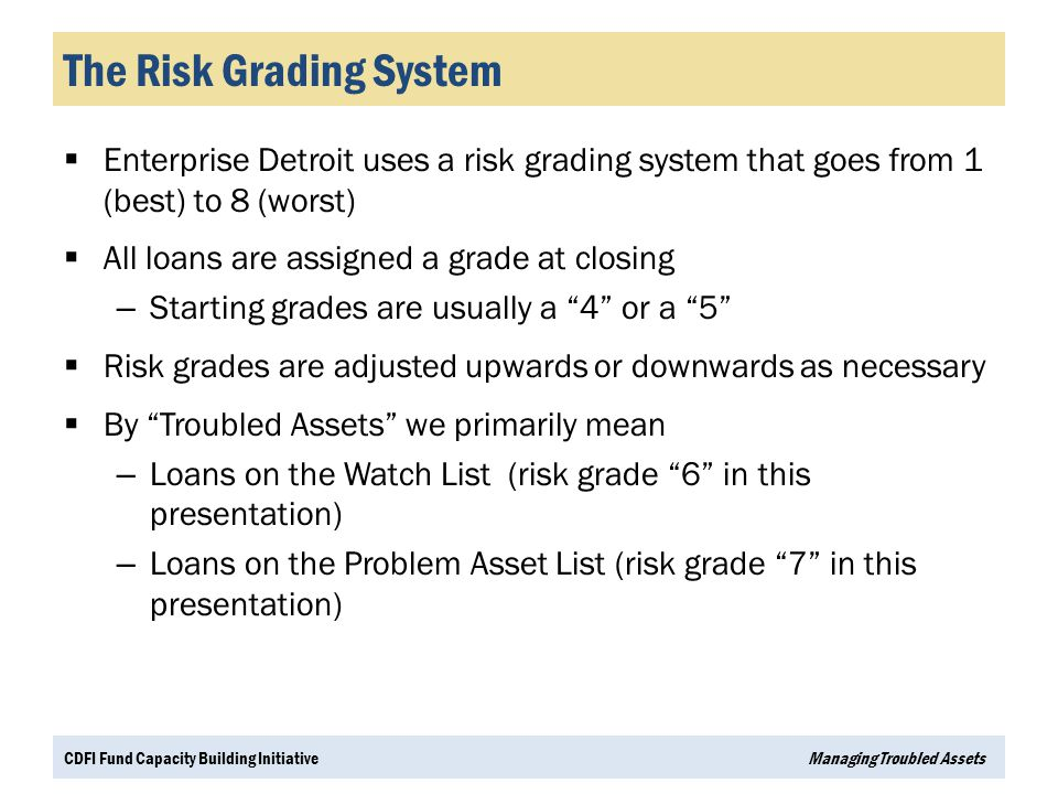 The Risk Grading System  Enterprise Detroit uses a risk grading system that goes from 1 (best) to 8 (worst)  All loans are assigned a grade at closi