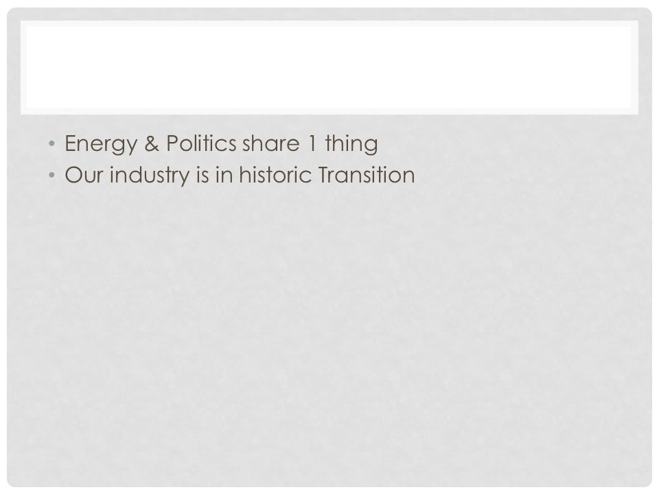 Energy & Politics share 1 thing Our industry is in historic Transition