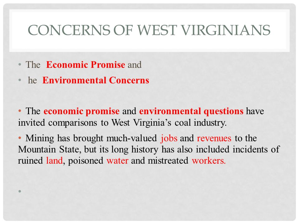 CONCERNS OF WEST VIRGINIANS The Economic Promise and he Environmental Concerns The economic promise and environmental questions have invited comparisons to West Virginia's coal industry.