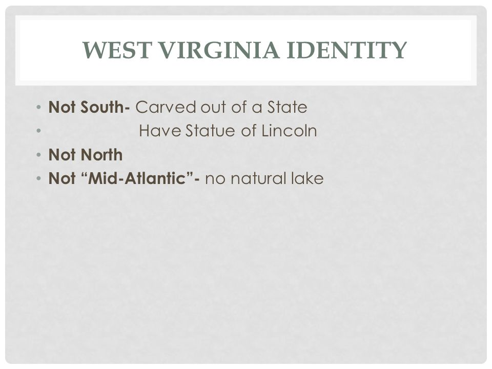 WEST VIRGINIA IDENTITY Not South- Carved out of a State Have Statue of Lincoln Not North Not Mid-Atlantic - no natural lake