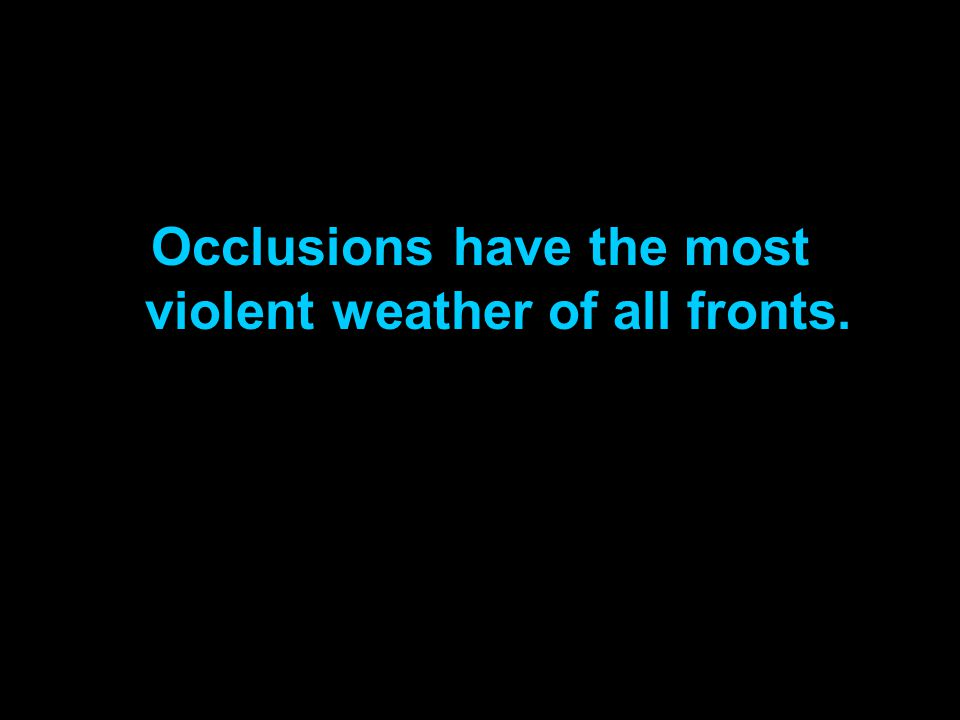 Occlusions have the most violent weather of all fronts.