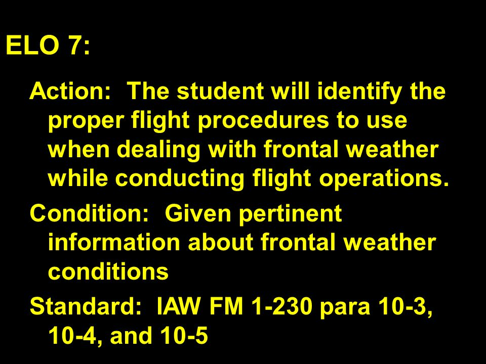 ELO 7: Action: The student will identify the proper flight procedures to use when dealing with frontal weather while conducting flight operations.