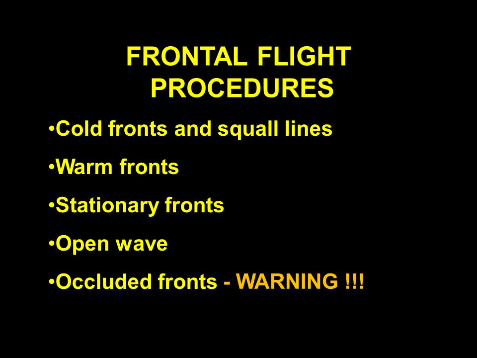 FRONTAL FLIGHT PROCEDURES Cold fronts and squall lines Warm fronts Stationary fronts Open wave Occluded fronts - WARNING !!!