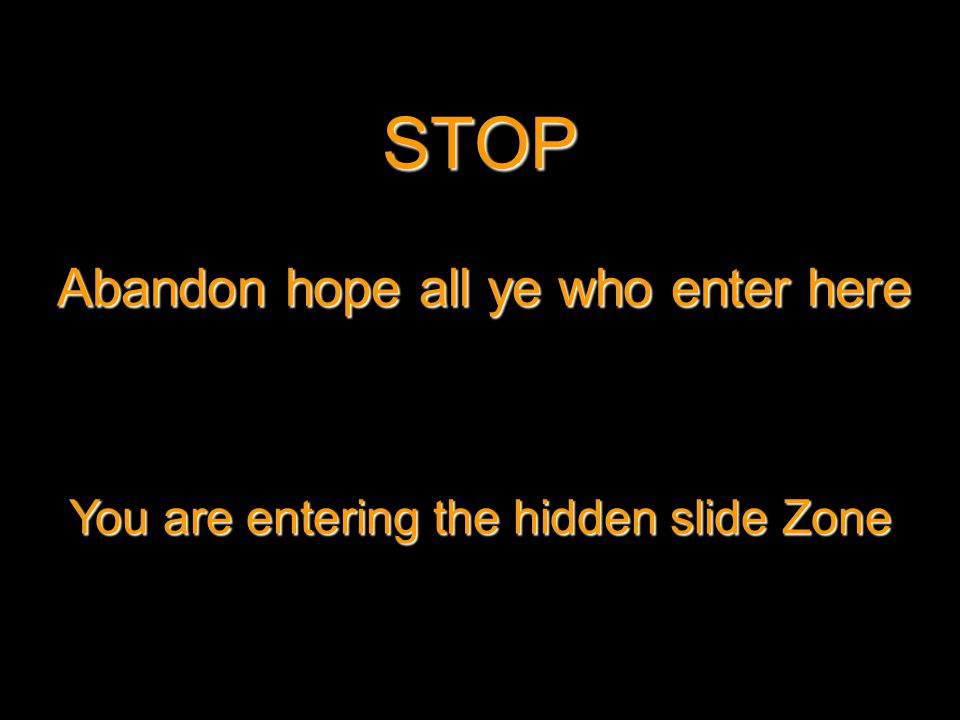 STOP Abandon hope all ye who enter here You are entering the hidden slide Zone