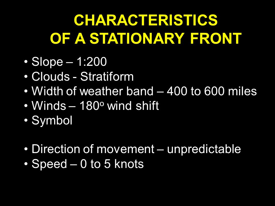 CHARACTERISTICS OF A STATIONARY FRONT Slope – 1:200 Clouds - Stratiform Width of weather band – 400 to 600 miles Winds – 180 o wind shift Symbol Direction of movement – unpredictable Speed – 0 to 5 knots