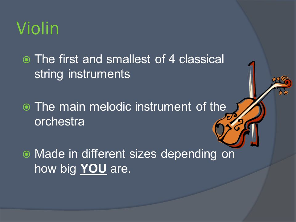 Violin  The first and smallest of 4 classical string instruments  The main melodic instrument of the orchestra  Made in different sizes depending on how big YOU are.