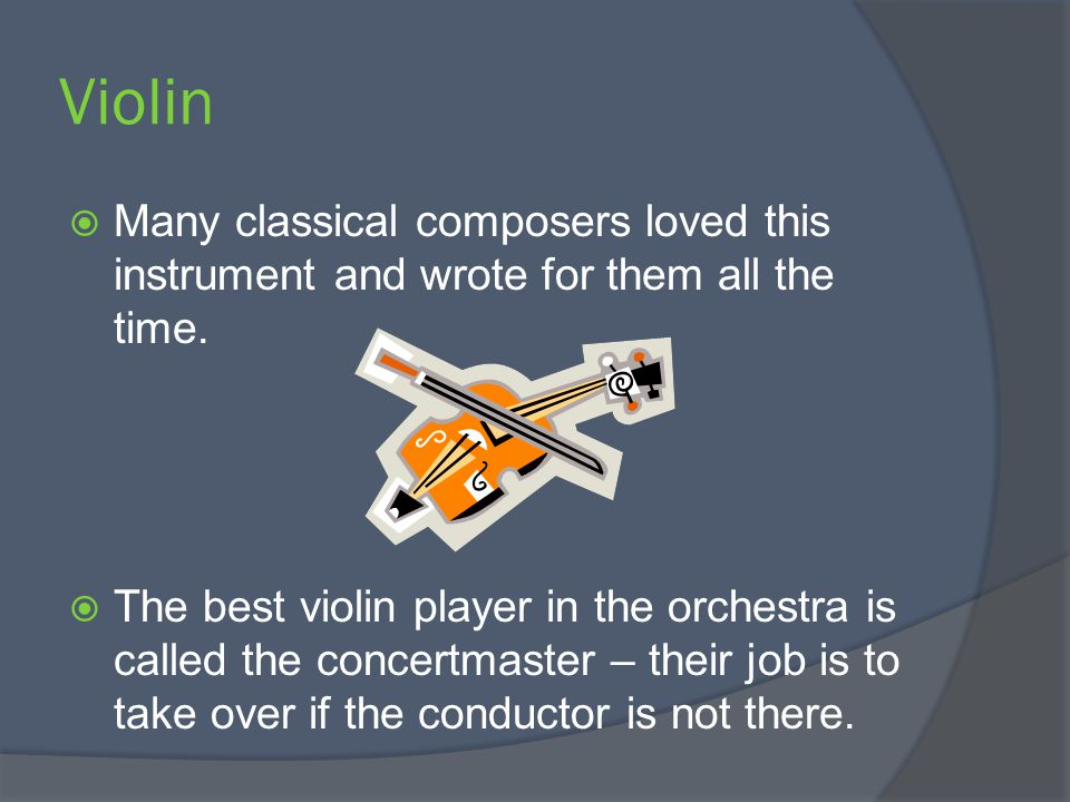 Violin  Many classical composers loved this instrument and wrote for them all the time.  The best violin player in the orchestra is called the conce