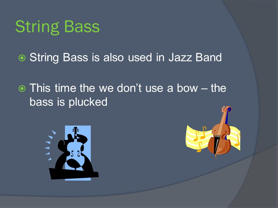 String Bass  String Bass is also used in Jazz Band  This time the we don't use a bow – the bass is plucked