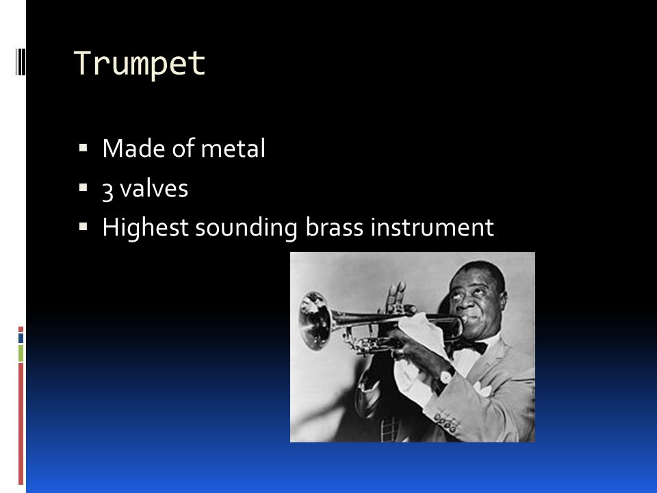 Trumpet  Made of metal  3 valves  Highest sounding brass instrument