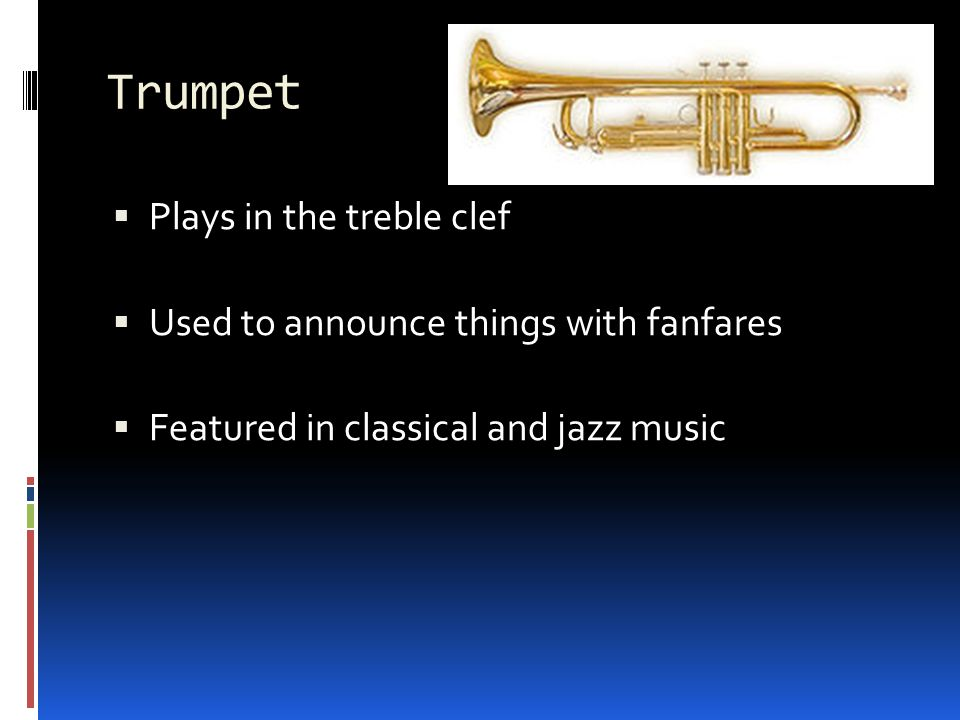 Trumpet  Plays in the treble clef  Used to announce things with fanfares  Featured in classical and jazz music